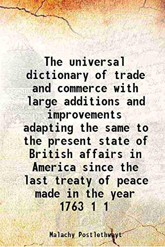 The universal dictionary of trade and commerce with large additions and improvements adapting the same to the present state of British affairs in America since the last treaty of peace made in the yea
