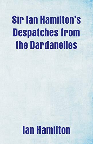 Sir Ian Hamilton's Despatches from the Dardanelles By Ian Hamilton