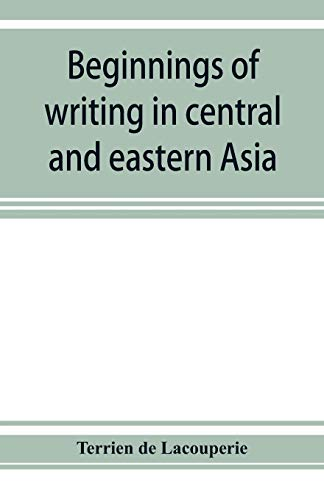 Beginnings of writing in central and eastern Asia, or, Notes on 450 embryo-writings and scripts By Terrien De Lacouperie