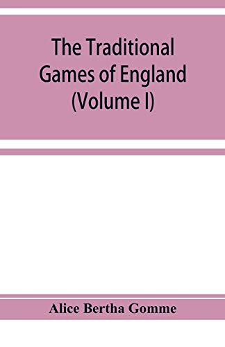 The traditional games of England, Scotland, and Ireland, with tunes, singing-rhymes, and methods of playing according to the variants extant and recorded in different parts of the Kingdom (Volume I) By Alice Bertha Gomme