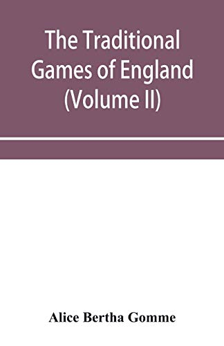 The traditional games of England, Scotland, and Ireland, with tunes, singing-rhymes, and methods of playing according to the variants extant and recorded in different parts of the Kingdom (Volume II) By Alice Bertha Gomme