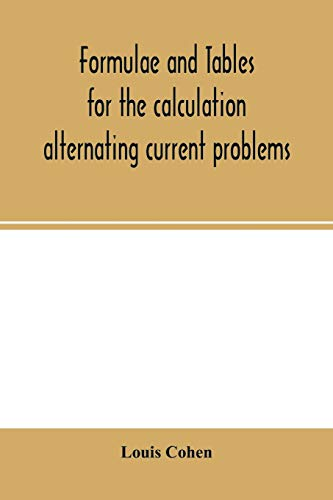 Formulae and tables for the calculation alternating current problems By Louis Cohen
