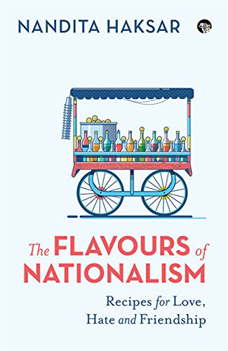 The Flavours of Nationalism Recipes for Love, Hate and Friendship By Nandita Haksar