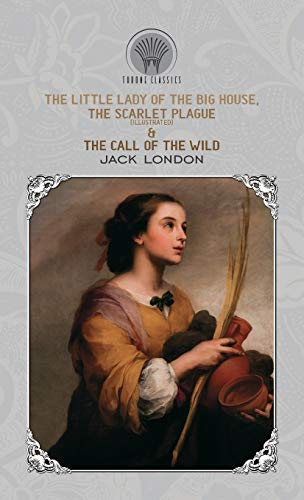 The Little Lady of the Big House, The Scarlet Plague (Illustrated) & The Call of the Wild By Jack London