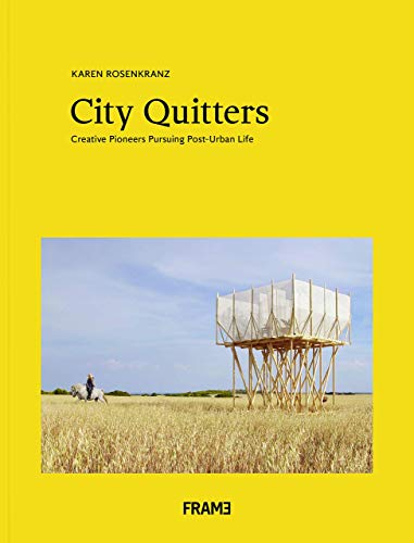 City Quitters: An Exploration of Post-Urban Life: Creative pioneers Pursuing Post-Urban Life By Karen Rosenkranz
