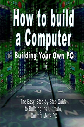 How to Build a Computer: Building Your Own PC - The Easy, Step-By-Step Guide to Building the Ultimate, Custom Made PC by B N Bennoach
