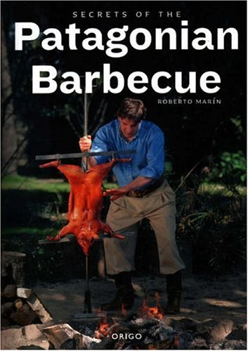 Secrets of the Patagonian Barbecue by Robert Marin