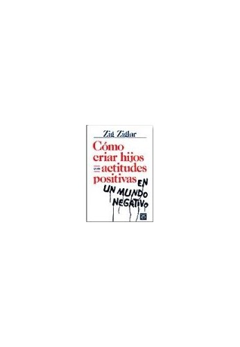 Como Criar Hijos Con Actitudes Positivas By Zig Ziglar