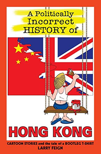 A Politically Incorrect History of Hong Kong By Larry Feign