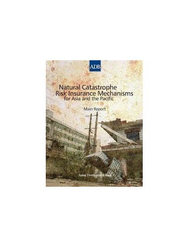 Natural Catastrophe Risk Insurance Mechanisms for Asia and the Pacific: Main Report By Asian Bank Development