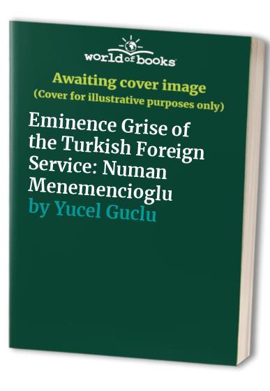Eminence Grise of the Turkish Foreign Service: Numan Menemencioglu By Yucel Guclu