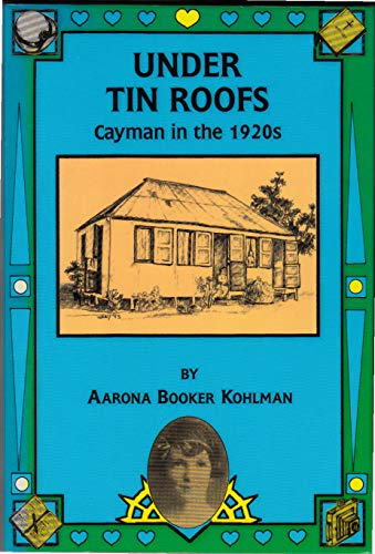Under Tin Roofs: Cayman In The 1920S. By Aarona Booker Kohlman