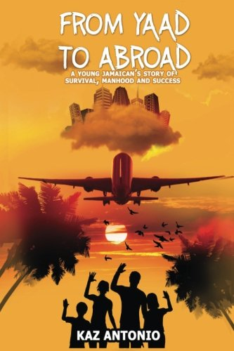 From Yaad to Abroad: A young Jamaican's story of Survival, Manhood and Success By Kaz Antonio
