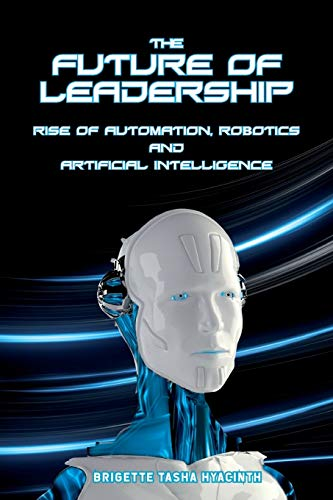 The Future of Leadership: Rise of Automation, Robotics and Artificial Intelligence By Brigette Tasha Hyacinth