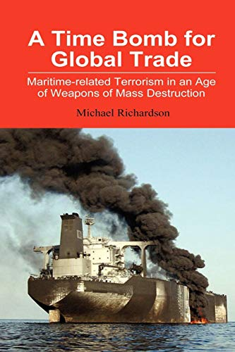 A Time Bomb for Global Trade: Maritime-related Terrorism in an Age of Weapons of Mass Destruction By Michael Richardson