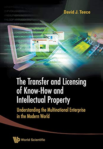 Transfer And Licensing Of Know-how And Intellectual Property, The: Understanding The Multinational Enterprise In The Modern World By David J Teece (Univ Of California, Berkeley, Usa)