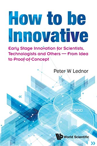 How To Be Innovative: Early Stage Innovation For Scientists, Technologists And Others - From Idea To Proof-of-concept By Peter W Lednor (Peter Lednor Counsulting, The Netherlands)