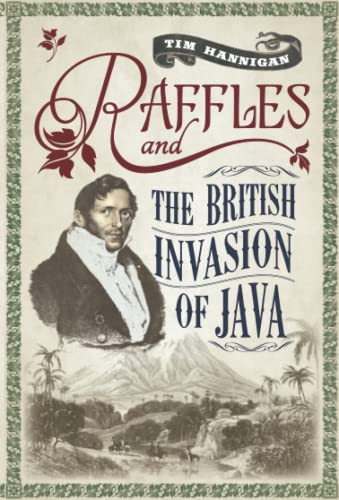 Raffles and the British Invasion of Java von Tim Hannigan