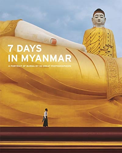 7 Days in Myanmar: A Portrait of Burma by 30 Great Photographers By Denis Gray