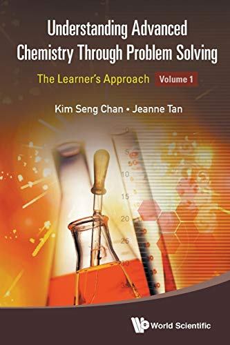 Understanding Advanced Chemistry Through Problem Solving: The Learner's Approach - Volume 1 By Jeanne Tan (Raffles Institution, S'pore)