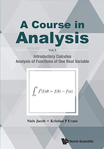 Course In Analysis, A - Volume I: Introductory Calculus, Analysis Of Functions Of One Real Variable By Niels Jacob (Swansea Univ, Uk)
