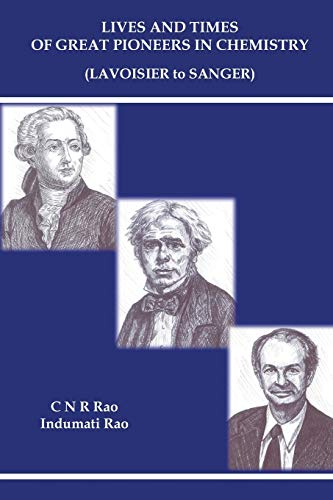 Lives And Times Of Great Pioneers In Chemistry (Lavoisier To Sanger) By C N R Rao (Jawaharlal Nehru Centre For Advanced Scientific Research & Indian Inst Of Science, Bangalore, India)