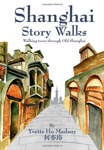 Shanghai Story Walks: Walking Tours Through Old Shanghai by Yvette Ho Madany