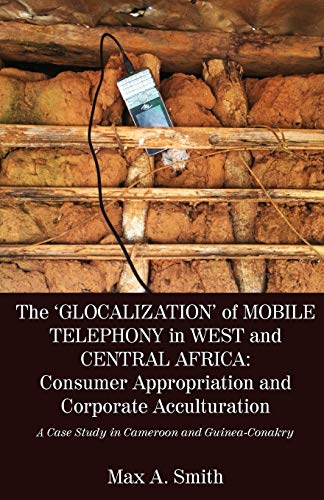 The 'Glocalization' of Mobile Telephony in West and Central Africa By Max a Smith
