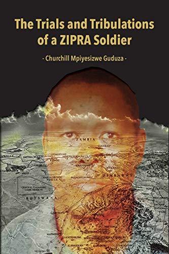 The Trials and Tribulations of a ZIPRA Soldier By Churchill Mpiyesizwe Guduza