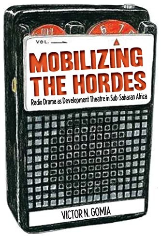 Mobilizing the Hordes. Radio Drama as Development Theatre in Sub-Saharan Africa By Victor N Gomia