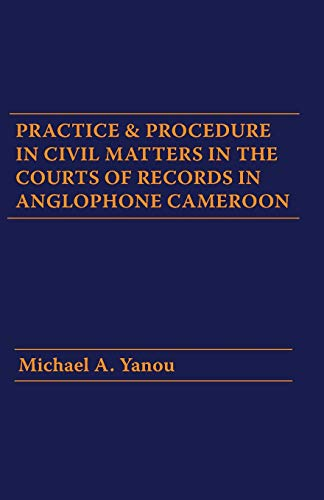 Practice and Procedure in Civil Matters in the Courts of Records in Anglophone Cameroon By Michael A Yanou