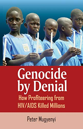 Genocide by Denial: How Profiteering from HIV/AIDS Killed Millions By Peter Mugyenyi