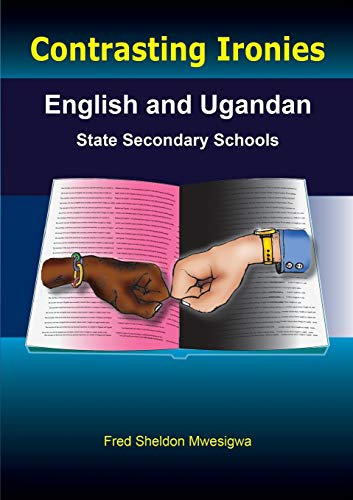 Contrasting Ironies. English and Ugandan State Secondary Schools By Fred Sheldon Mwesigwa