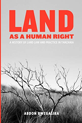 Land as a Human Right. A History of Land Law and Practice in Tanzania By Abdon Rwegasira