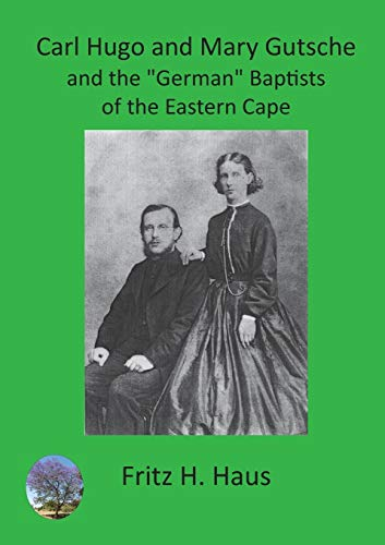 Carl Hugo and Mary Gutsche and the German Baptists of the Eastern Cape By Fritz H Haus