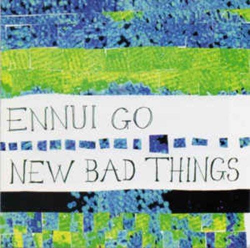 New Bad Things - Ennui Go