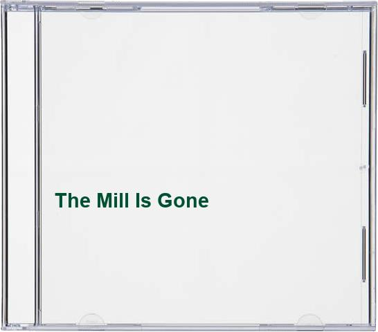The Mill Is Gone