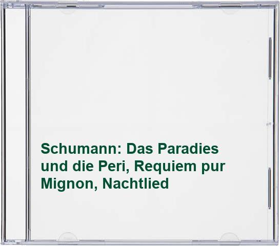 Schumann: Das Paradies und die Peri, Requiem pur Mignon, Nachtlied