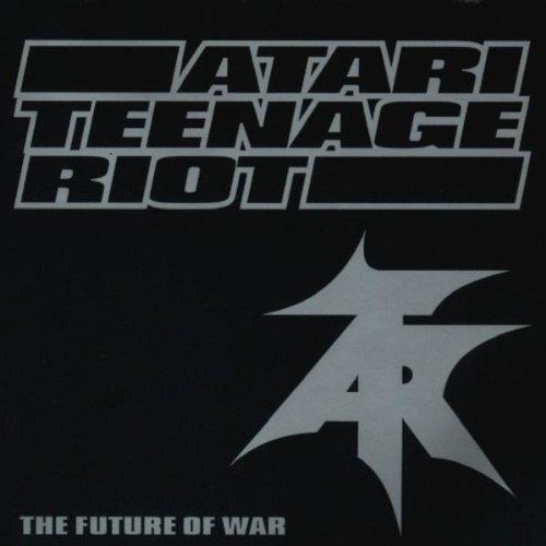 Atari Teenage Riot - The Future of War By Atari Teenage Riot