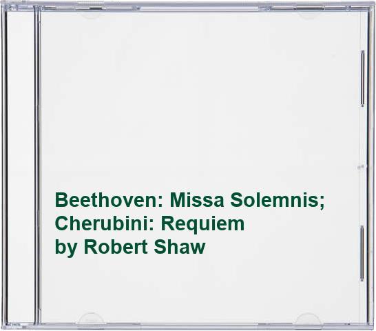 Robert Shaw - Beethoven: Missa Solemnis; Cherubini: Requiem