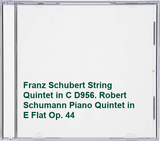 Franz Schubert String Quintet in C D956. Robert Schumann Piano Quintet in E Flat Op. 44