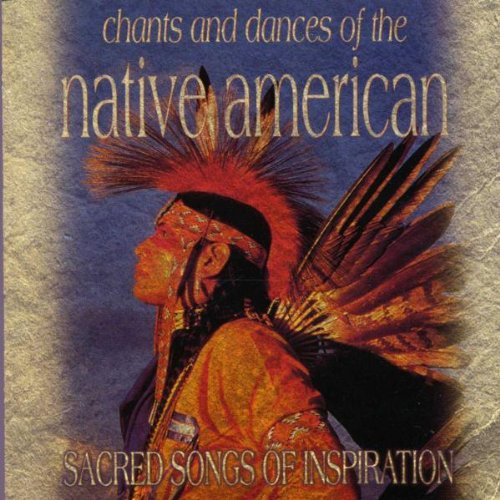 Chants And Dances Of The Native American: SACRED SONGS OF INSPIRATION By Various Artists