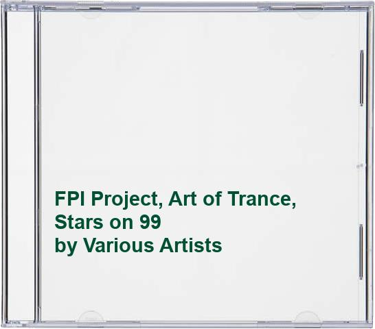 Various Artists - FPI Project, Art of Trance, Stars on 99 By Various Artists