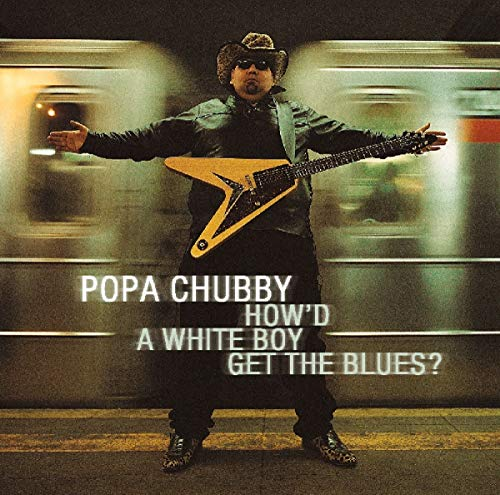 Popa Chubby - How'd A White Boy Get The Blues By Popa Chubby