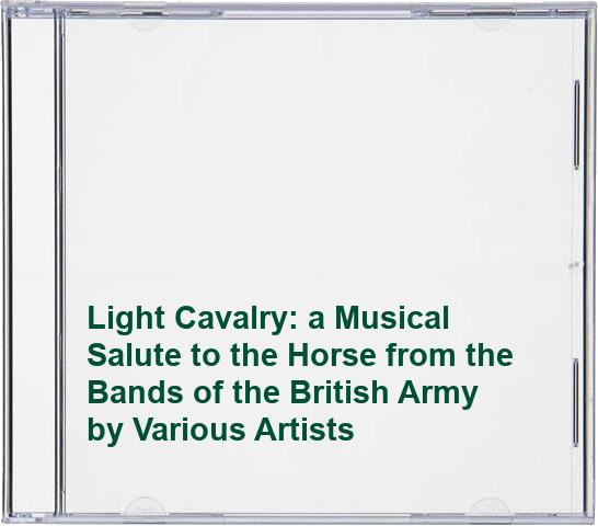 Various Artists - Light Cavalry: a Musical Salute to the Horse from the Bands of the British Army By Various Artists
