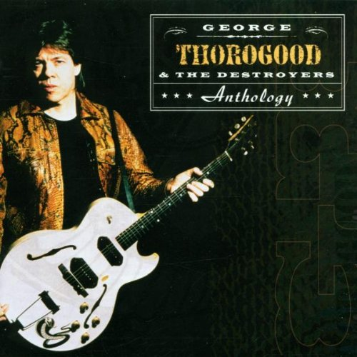 George Thorogood and The Destroyers - Anthology By George Thorogood and The Destroyers