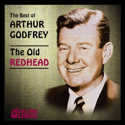 Arthur Godfrey - Best of Arthur Godfrey: The Old Redhead By Arthur Godfrey