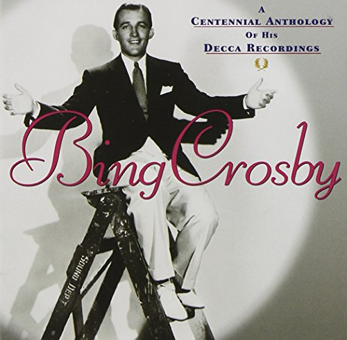 Bing Crosby - A Centennial Anthology Of His Decca Recordings By Bing Crosby