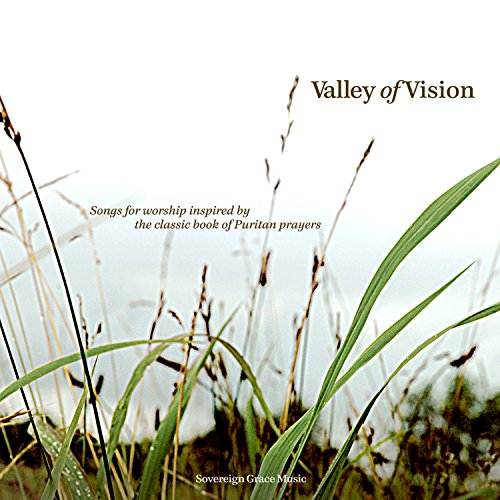 Valley of Vision, inspired by Puritan prayers . By Sovereign Grace Music