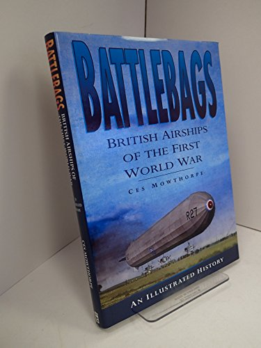 Battlebags - British Airships of the First World War - An Illustrated History By Ces Mowthorpe
